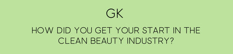 Question 1: How did you get your start in the clean beauty industry?