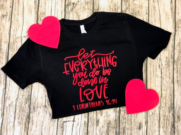 """Let everything you do be done in love"" -1 Corinthians 16:14  What a beautiful reminder to be more like Jesus!  Shirt is Bella Canvas Unisex  4.2 oz., 100% Airlume combed and ring-spun cotton Retail fit Unisex sizing Shoulder taping Side-seamed Tear Away Label Valentines Day  Southern Grace Creations"