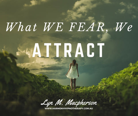 What we fear, we Attract