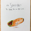 I'm Souvlaki To Have You In My Life - Well Drawn