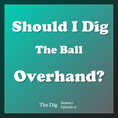 Why Should or Shouldn't I Dig the Ball Overhand?  The Dig Episode 017