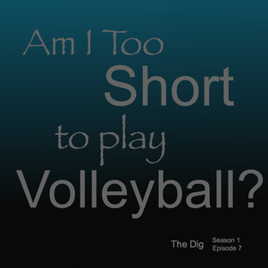 Am I Too Short To Play Volleyball?  The Dig Episode 007