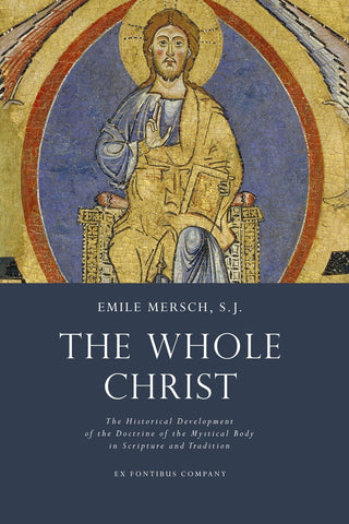 Mersch - The Whole Christ: The Historical Development of the Doctrine of the Mystical Body in Scripture and Tradition