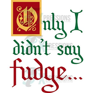 Only I didn't say fudge