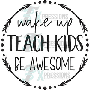 Wake up teach kids and be awesome