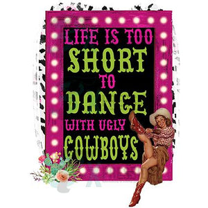 Life is to Short to Dance with Ugly Cowboys