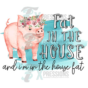 Fat in the House and I'm in the house fat