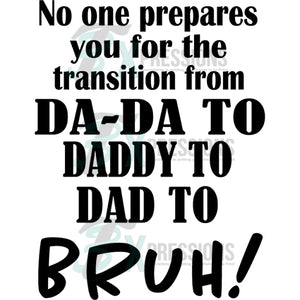 No one Prepares you for the transition from Dad to Bruh