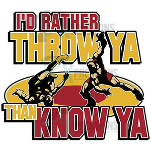 Wrestling,  I'd rather Throw Ya than Know Ya