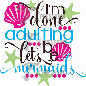 I'm Done Adulting Lets Be Mermaids - 3T Xpressions