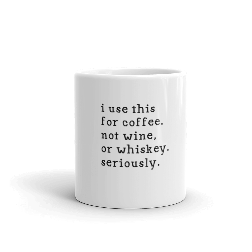 I use this for coffee Not Wine Or Whiskey Seriously Mug