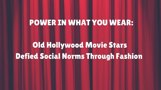 POWER IN WHAT YOU WEAR:  Old Hollywood Movie Stars Defied Social Norms Through Fashion