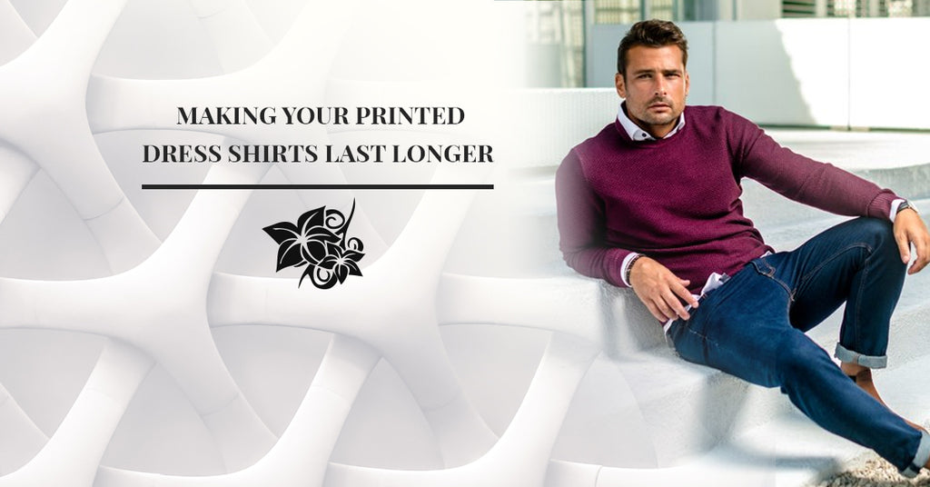 Making Your Printed Dress Shirts Last Longer