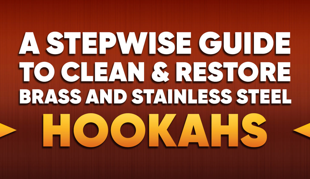 A Stepwise Guide to Clean & Restore Brass and Stainless Steel Hookahs
