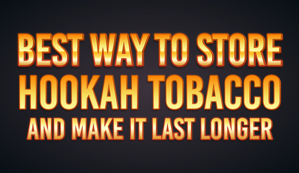 Best Way To Store Hookah Tobacco and Make It Last Longer
