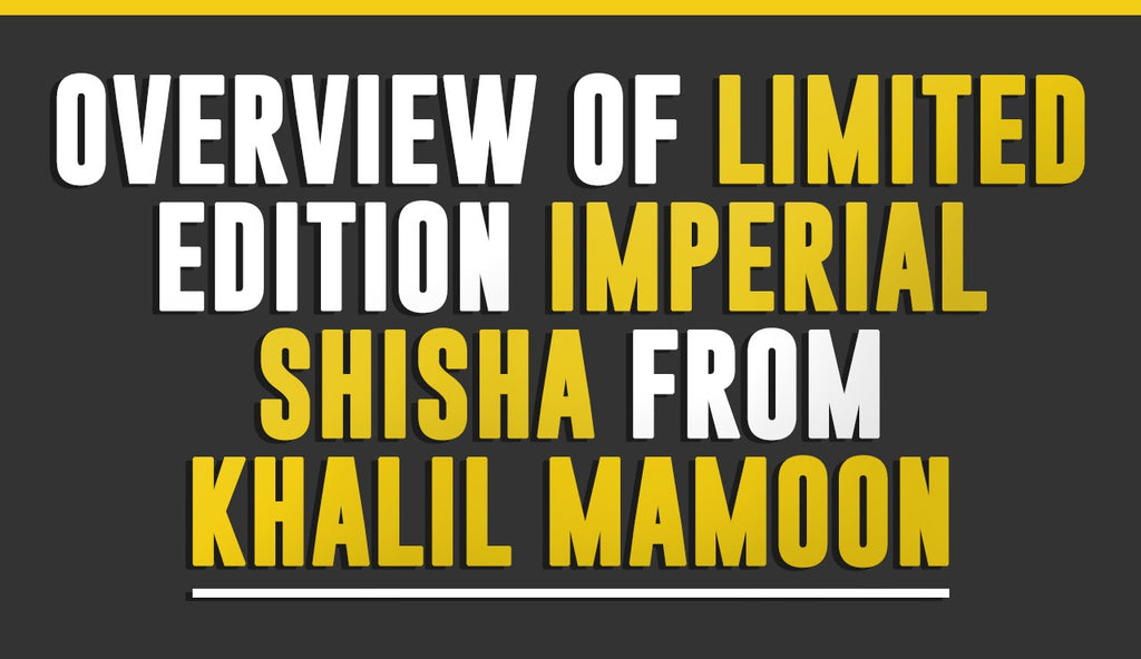 Overview of Limited Edition Imperial Shisha from Khalil Mamoon