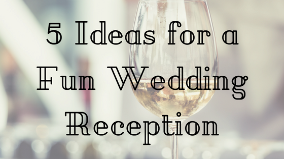 5 Ideas For A Fun Wedding Reception