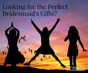 Looking for the Perfect Bridesmaid's Gifts?