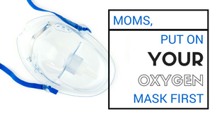 Moms, Put On Your Oxygen Mask First