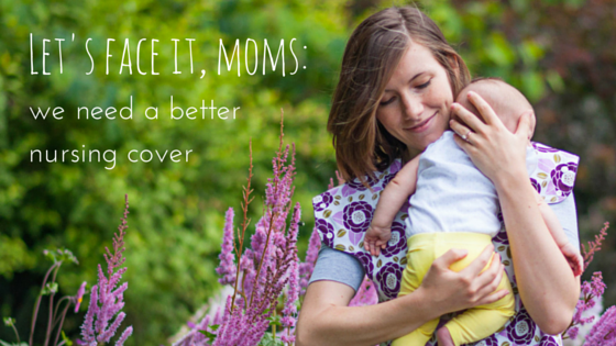 Let's face it, moms: we need a better nursing cover.
