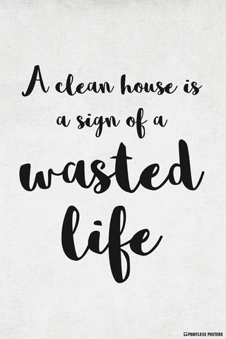 A Clean House Is A Sign Of A Wasted Life Poster