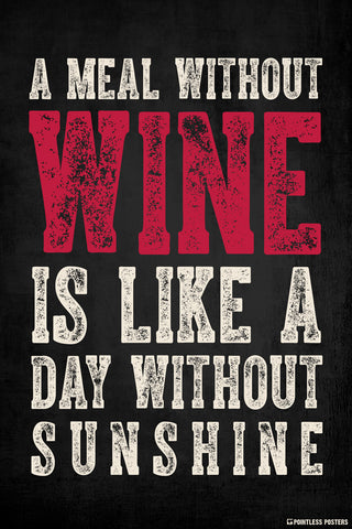 A Meal Without Wine Is Like A Day Without Sunshine Poster