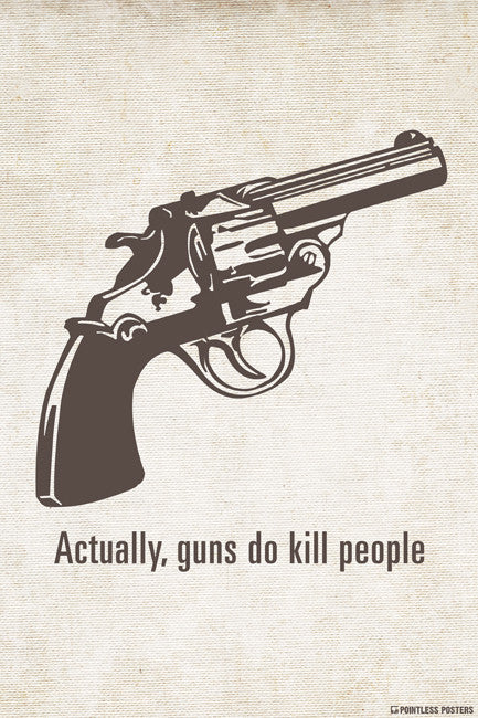 915792ac0 Actually, Guns Do Kill People Poster – Pointless Posters