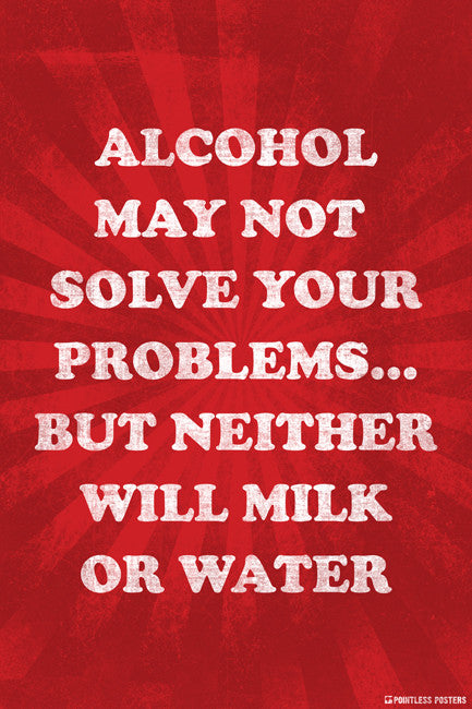 Alcohol May Not Solve Your Problems, But Neither Will Milk Or Water Poster