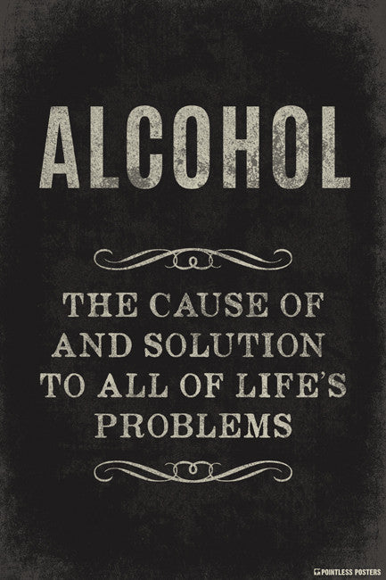 Alcohol The Cause Of And Solution To All Of Life's Problems Poster