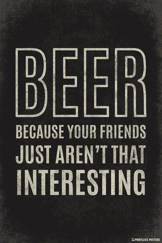 Beer...Because Your Friends Just Aren't That Interesting Poster