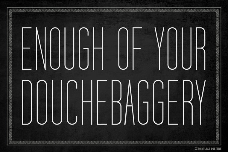 Enough Of Your Douchebaggery Poster