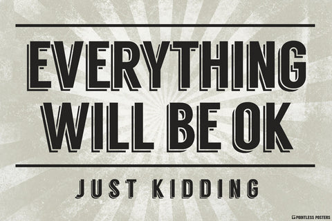 Everything Will Be Ok...Just Kidding Poster