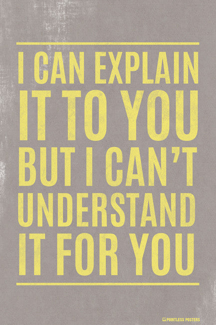 I Can Explain It To You But I Can't Understand It For You Poster
