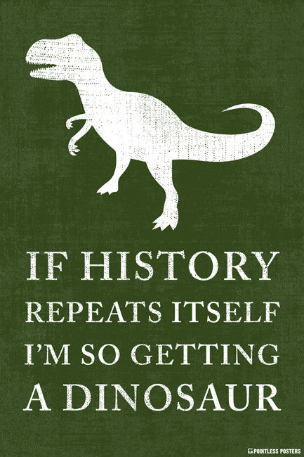 If History Repeats Itself, I'm So Getting A Dinosaur Poster
