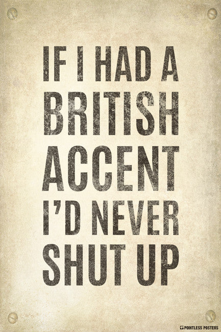 If I Had A British Accent, I'd Never Shut Up Poster