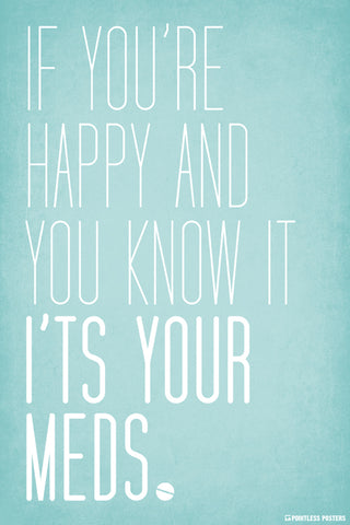 If You're Happy And You Know It, It's Your Meds Poster