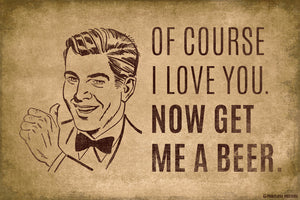 Of Course I Love You Now Get Me A Beer Poster