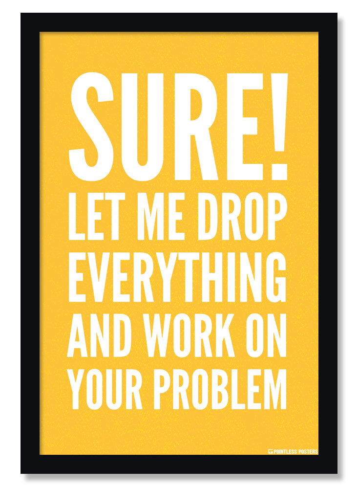 Let Me Drop Everything And Work On Your Problem Office Poster
