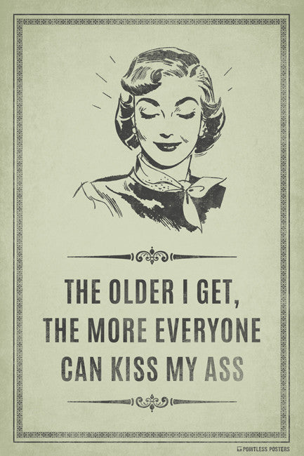 The Older I Get, The More Everyone Can Kiss My Ass Poster