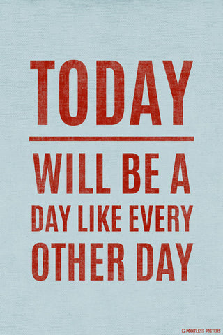 Today Will Be A Day Like Every Other Day Poster