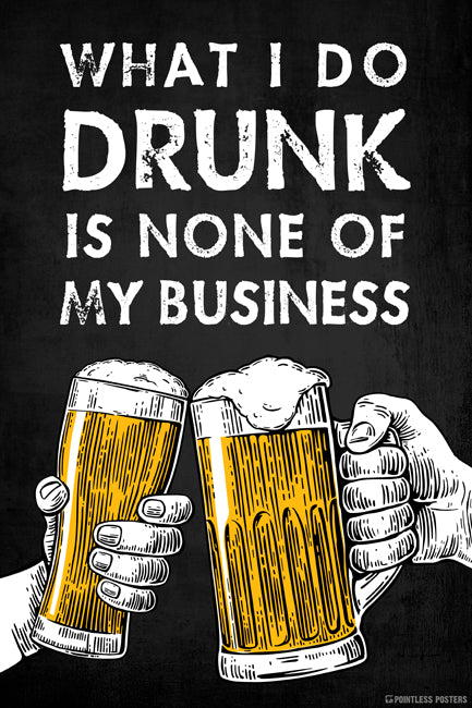 What I Do Drunk Is None Of My Business Poster