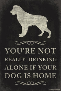 You're Not Really Drinking Alone If Your Dog Is Home Poster