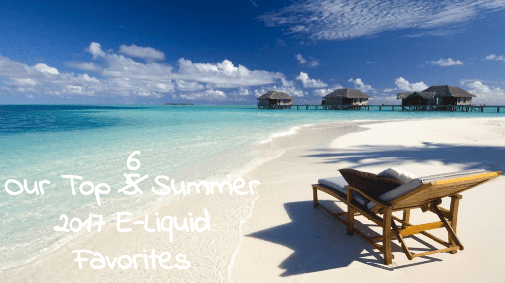 Our Top 6 Summer 2017 E-Liquid Favorites