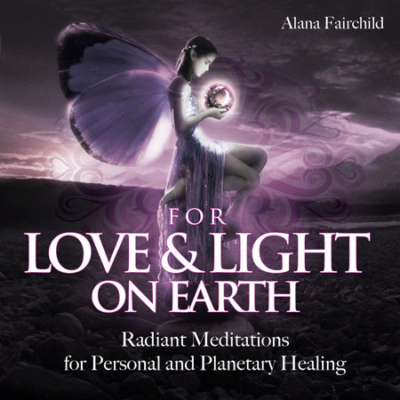 For Love & Light on Earth Radiant Meditations for Personal and Planetary Healing Alana Fairchild