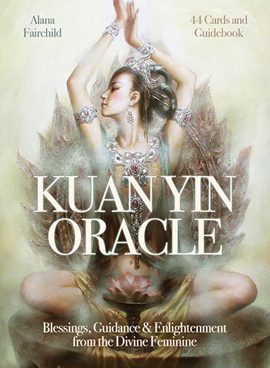 Kuan Yin Oracle Blessings, Guidance & Enlightenment from the Divine Feminine by Alana Fairchild