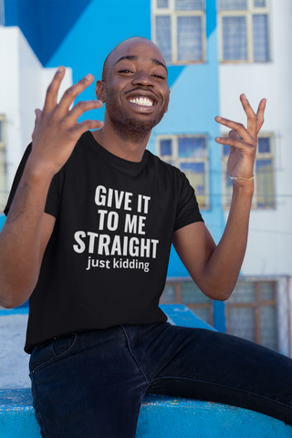 Give it to me straight Unisex T-shirt