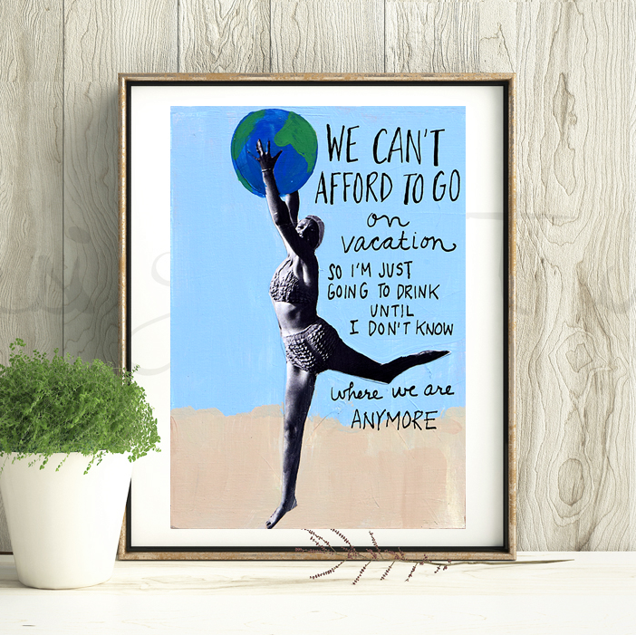 "This is an unframed print of my original artwork. It reads: ""WE CAN'T AFFORD TO GO ON VACATION, SO"