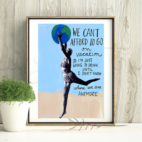 We Can't Afford to Go on Vacation Print
