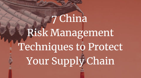 7 China Risk Management Techniques to Protect Your Supply Chain