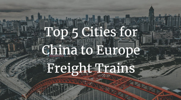 Top 5 Cities for China to Europe Freight Trains